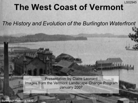 The West Coast of Vermont The History and Evolution of the Burlington Waterfront Presentation by Claire Leonard Images from the Vermont Landscape Change.