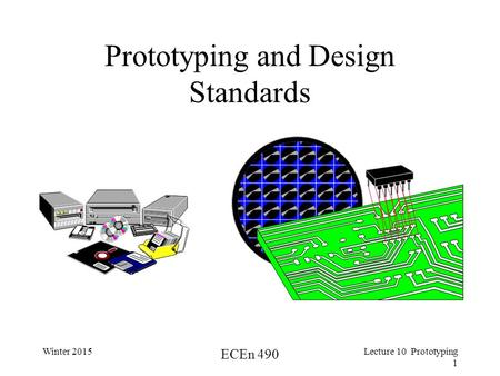 Winter 2015 ECEn 490 Lecture 10 Prototyping 1 Prototyping and Design Standards.