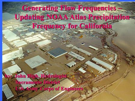 Generating Flow Frequencies – Updating NOAA Atlas Precipitation Frequency for California by: John High, Hydrologist Sacramento District Sacramento District.