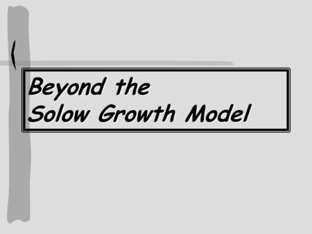 Beyond the Solow Growth Model. Three Reasons to Go Beyond the Solow Growth Model (SGM) The SGM doesn't fit facts too well Saving and Investment Don't.