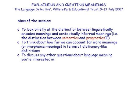 'EXPLAINING AND CREATING MEANINGS' 'The Language Detective', Villiers Park Educational Trust, 9-13 July 2007 Aims of the session: oTo look briefly at the.