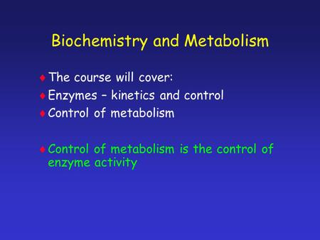 Biochemistry and Metabolism TThe course will cover: EEnzymes – kinetics and control CControl of metabolism CControl of metabolism is the control.