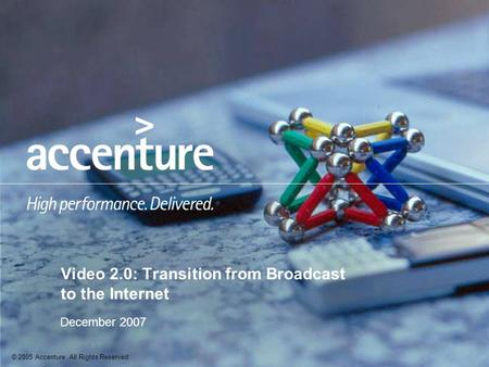 © 2005 Accenture All Rights Reserved. December 2007 Video 2.0: Transition from Broadcast to the Internet.