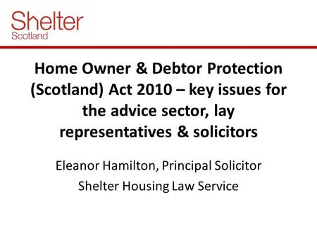 Home Owner & Debtor Protection (Scotland) Act 2010 – key issues for the advice sector, lay representatives & solicitors Eleanor Hamilton, Principal Solicitor.
