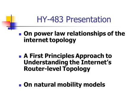 HY-483 Presentation On power law relationships of the internet topology A First Principles Approach to Understanding the Internet's Router-level Topology.