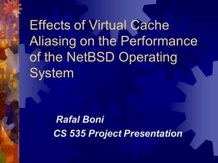 Effects of Virtual Cache Aliasing on the Performance of the NetBSD Operating System Rafal Boni CS 535 Project Presentation.
