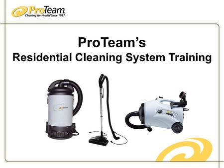 ProTeam's Residential Cleaning System Training. Implementation Week 1 Set a start date Week One - Engage and inform your workers Why ProTeam? Explain.