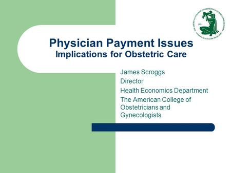 Physician Payment Issues Implications for Obstetric Care James Scroggs Director Health Economics Department The American College of Obstetricians and Gynecologists.
