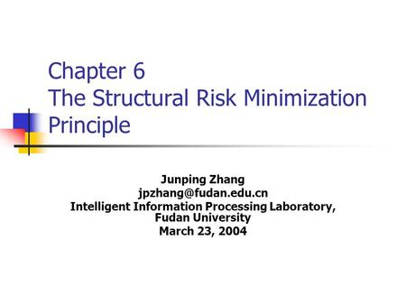 Chapter 6 The Structural Risk Minimization Principle Junping Zhang Intelligent Information Processing Laboratory, Fudan University.