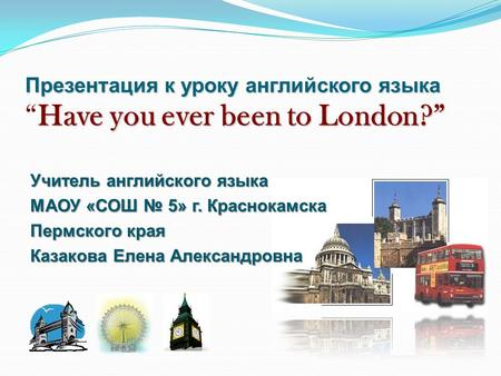 "Презентация к уроку английского языка Have you ever been to London?"" Презентация к уроку английского языка ""Have you ever been to London?"" Учитель английского."