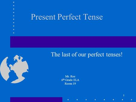 1 Present Perfect Tense The last of our perfect tenses! Mr. Roe 6 th Grade ELA Room 19.