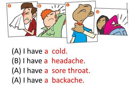 (A) I have a  cold. (B) I have a  headache. (A) I have a  sore throat.
