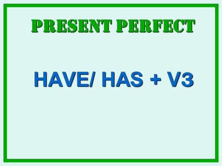 Present Perfect HAVE/ HAS + V3.