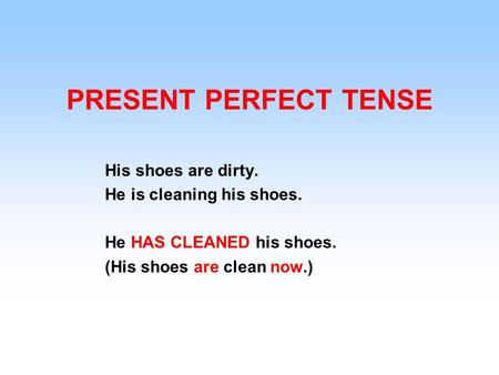 PRESENT PERFECT TENSE His shoes are dirty. He is cleaning his shoes. He HAS CLEANED his shoes. (His shoes are clean now.)