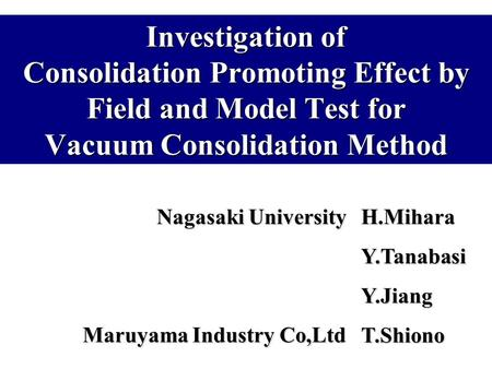 Investigation of Consolidation Promoting Effect by Field and Model Test for Vacuum Consolidation Method Nagasaki University H.Mihara Y.Tanabasi Y.Jiang.