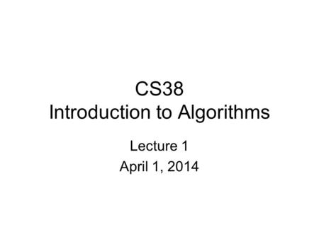 CS38 Introduction to <strong>Algorithms</strong> Lecture 1 April 1, 2014.