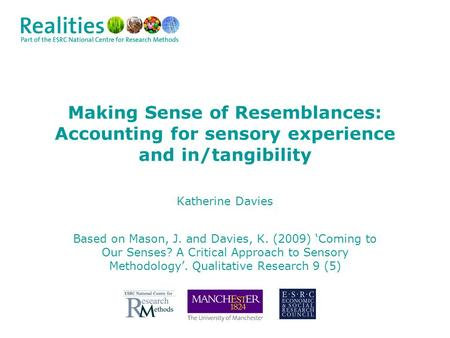 Making Sense of Resemblances: Accounting for sensory experience and in/tangibility Katherine Davies Based on Mason, J. and Davies, K. (2009) 'Coming to.