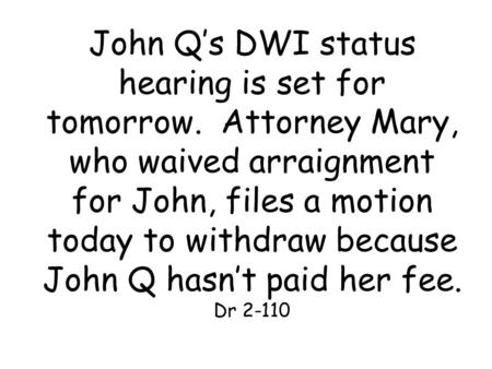 John Q's DWI status hearing is set for tomorrow. Attorney Mary, who waived arraignment for John, files a motion today to withdraw because John Q hasn't.