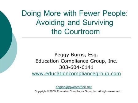 Doing More with Fewer People: Avoiding and Surviving the Courtroom Peggy Burns, Esq. Education Compliance Group, Inc. 303-604-6141 www.educationcompliancegroup.com.