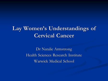 Lay Women's Understandings of Cervical Cancer Dr Natalie Armstrong Health Sciences Research Institute Warwick Medical School.