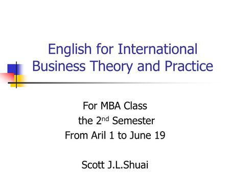 English for International Business Theory and Practice For MBA Class the 2 nd Semester From Aril 1 to June 19 Scott J.L.Shuai.