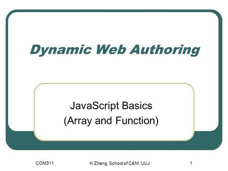 COM311H Zheng, School of C&M, UUJ1 Dynamic Web Authoring JavaScript Basics (Array and Function)