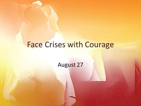 Face Crises with Courage August 27. Think About It … What are some national crises we have seen in our lifetimes? What about personal crises you have.