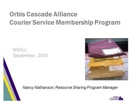 Orbis Cascade Alliance Courier Service Membership Program Nancy Nathanson, Resource Sharing Program Manager NWILL September, 2005.