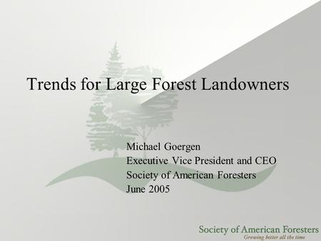 Trends for Large Forest Landowners Michael Goergen Executive Vice President and CEO Society of American Foresters June 2005.