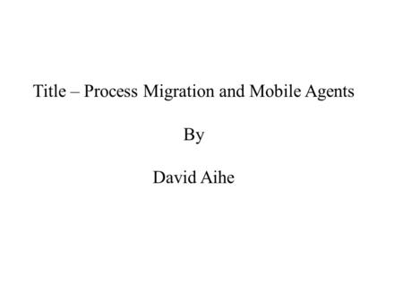Title – Process Migration and Mobile Agents By David Aihe.