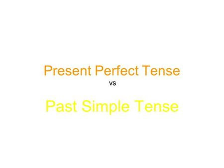 Present Perfect Tense Past Simple Tense vs. Present Perfect vs Past Simple Present Perfect Past Simple I have worked I worked Have I worked? Did I work?