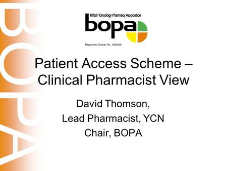 BOPA Patient Access Scheme – Clinical Pharmacist View David Thomson, Lead Pharmacist, YCN Chair, BOPA.