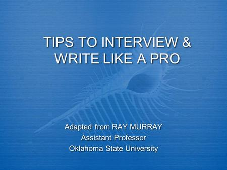 TIPS TO INTERVIEW & WRITE LIKE A PRO Adapted from RAY MURRAY Assistant Professor Oklahoma State University Adapted from RAY MURRAY Assistant Professor.