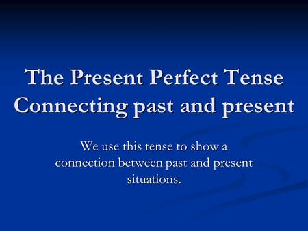 The Present Perfect Tense Connecting past and present We use this tense to show a connection between past and present situations.
