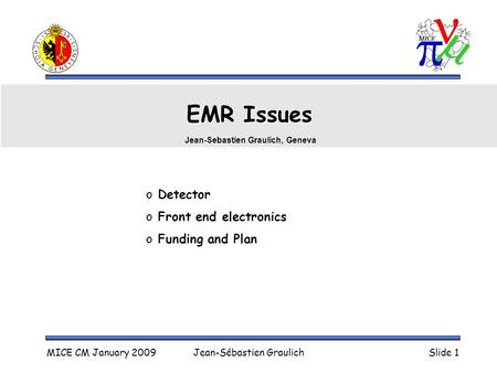 MICE CM January 2009Jean-Sébastien GraulichSlide 1 EMR Issues o Detector o Front end electronics o Funding and Plan Jean-Sebastien Graulich, Geneva.