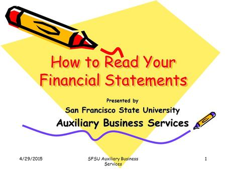 4/29/2015SFSU Auxiliary Business Services 1 How to Read Your Financial Statements Presented by San Francisco State University Auxiliary Business Services.