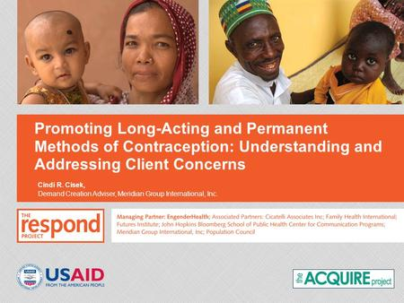 Promoting Long-Acting and Permanent Methods of Contraception: Understanding and Addressing Client Concerns Cindi R. Cisek, Demand Creation Adviser, Meridian.