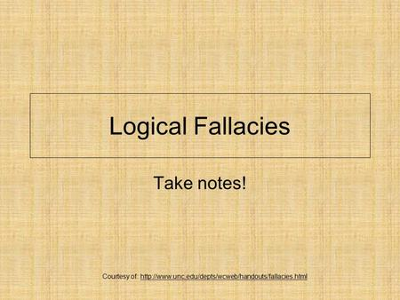 Courtesy of: http://www.unc.edu/depts/wcweb/handouts/fallacies.html Logical Fallacies Take notes! Courtesy of: http://www.unc.edu/depts/wcweb/handouts/fallacies.html.