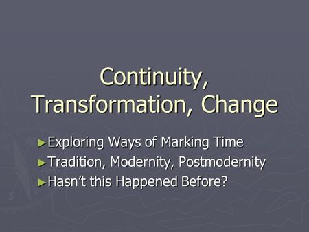 Continuity, Transformation, Change ► Exploring Ways of Marking Time ► Tradition, Modernity, Postmodernity ► Hasn't this Happened Before?