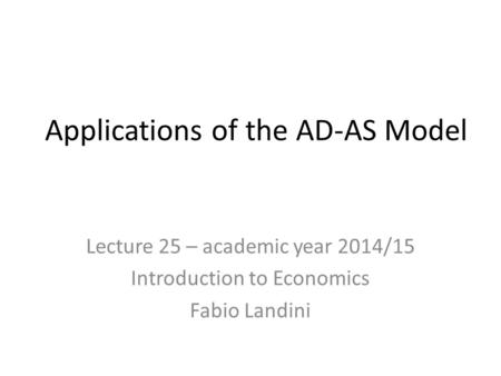 Applications of the AD-AS Model Lecture 25 – academic year 2014/15 Introduction to Economics Fabio Landini.