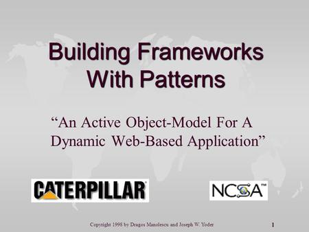"1 Copyright 1998 by Dragos Manolescu and Joseph W. Yoder Building Frameworks With Patterns ""An Active Object-Model For A Dynamic Web-Based Application"""