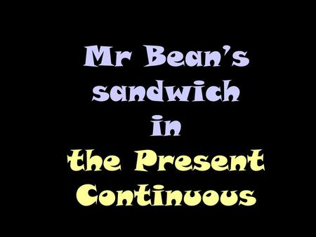 Mr Bean's sandwich in the Present Continuous. Answer the questions. Use the Present Continuous (To Be + ing)