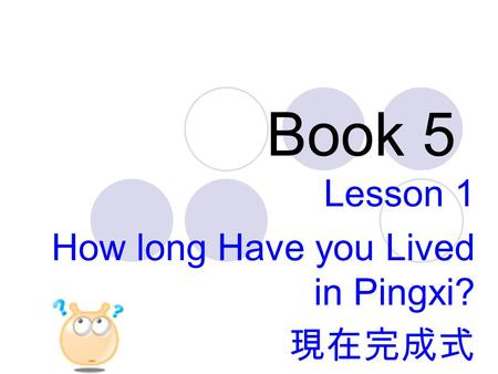 Book 5 Lesson 1 How long Have you Lived in Pingxi? 現在完成式.