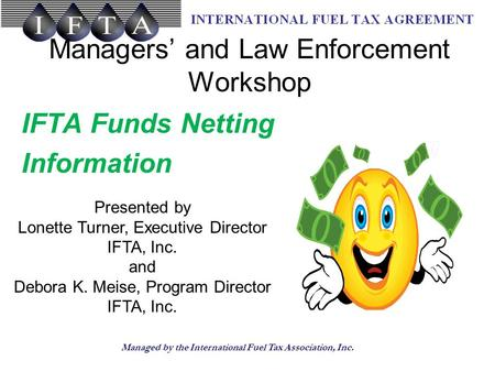 Managed by the International Fuel Tax Association, Inc. Managers' and Law Enforcement Workshop IFTA Funds Netting Information Presented by Lonette Turner,