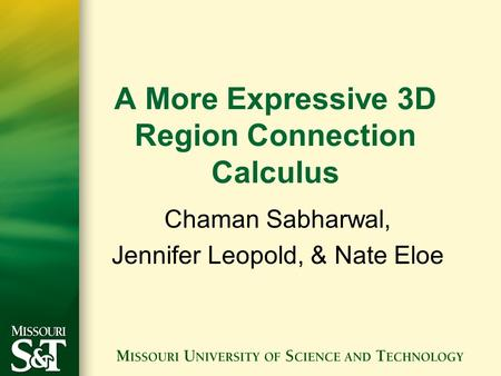 A More Expressive 3D Region Connection Calculus Chaman Sabharwal, Jennifer Leopold, & Nate Eloe.