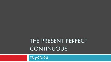 THE PRESENT PERFECT CONTINUOUS TB p93-94. Formation – affirmative statements PRESENT PARTICIPLE  ing-form of the verb Now it's your turn…