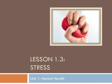 Lesson 1.3: sTRESS Unit 1: Mental Health