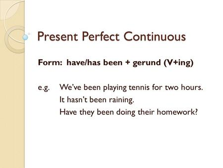 Present Perfect Continuous Form: have/has been + gerund (V+ing) e.g. We've been playing tennis for two hours. It hasn't been raining. Have they been doing.