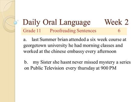 Daily Oral Language Week 2 Grade 11Proofreading Sentences6 a. last Summer brian attended a six week course at georgetown university he had morning classes.