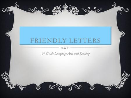 FRIENDLY LETTERS 6 th Grade Language Arts and Reading.